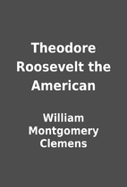 Theodore Roosevelt the American by William…