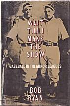 Wait Till I Make the Show: Baseball in the…