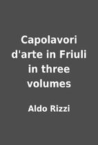 Capolavori d'arte in Friuli in three volumes…