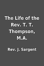 The Life of the Rev. T. T. Thompson, M.A. by…