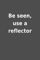 Be seen, use a reflector