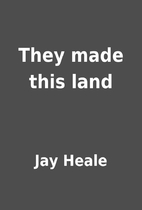 They made this land by Jay Heale