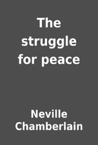 The struggle for peace by Neville…