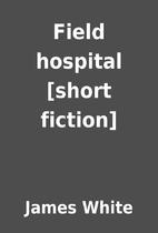 Field hospital [short fiction] by James…