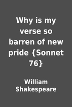 Why is my verse so barren of new pride…