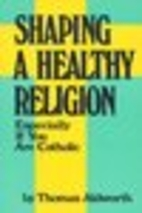 Shaping a Healthy Religion by Thomas…