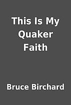 This Is My Quaker Faith by Bruce Birchard