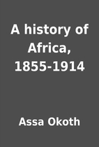 A history of Africa, 1855-1914 by Assa Okoth