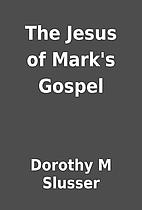 The Jesus of Mark's Gospel by Dorothy M…