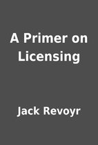 A Primer on Licensing by Jack Revoyr