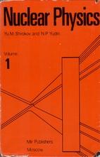 Nuclear Physics, Volume I by Yu. M. Shirokov