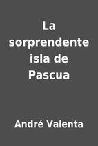 La sorprendente isla de Pascua by André…