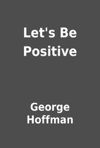 Let's Be Positive by George Hoffman