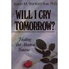 Will I Cry Tomorrow? : Healing Post-Abortion…