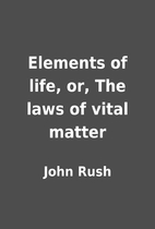 Elements of life, or, The laws of vital…