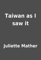 Taiwan as I saw it by Juliette Mather