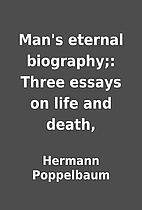 Man's eternal biography;: Three essays on…