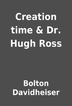 Creation time & Dr. Hugh Ross by Bolton…
