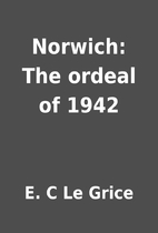 Norwich: The ordeal of 1942 by E. C Le Grice