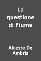 La questione di Fiume by Alceste De Ambris