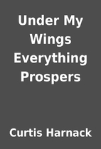 Under My Wings Everything Prospers by Curtis…