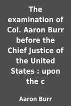 The examination of Col. Aaron Burr before…