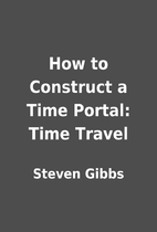 How to Construct a Time Portal: Time Travel…