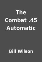 The Combat .45 Automatic by Bill Wilson