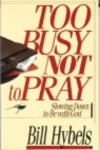 Too Busy Not To Pray by Bill Hybels