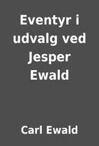 Eventyr i udvalg ved Jesper Ewald by Carl…
