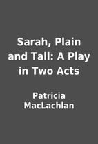 Sarah, Plain and Tall: A Play in Two Acts by…