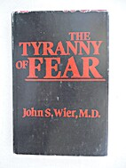 The tyranny of fear by John S. Wier, M.D.