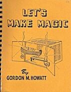Let's Make Magic by Gordon M. Howatt