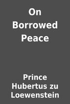 On Borrowed Peace by Prince Hubertus zu…