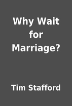 Why Wait for Marriage? by Tim Stafford