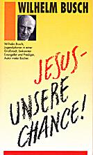 Jesus - unsere Chance! by Wilhelm Busch