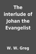 The interlude of Johan the Evangelist by W.…