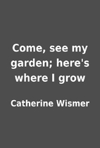 Come, see my garden; here's where I grow by…