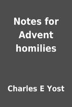 Notes for Advent homilies by Charles E Yost