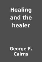 Healing and the healer by George F. Cairns