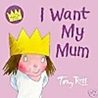 I Want My Mum by Tony Ross
