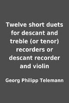 Twelve short duets for descant and treble…