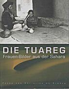 Die Tuareg : Frauen-Bilder aus der Sahara ;…