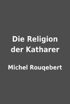 Die Religion der Katharer by Michel…