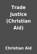 Trade Justice (Christian Aid) by Christian…