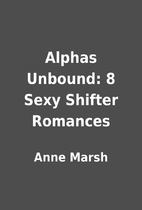Alphas Unbound: 8 Sexy Shifter Romances by…