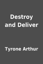 Destroy and Deliver by Tyrone Arthur
