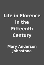 Life in Florence in the Fifteenth Century by…