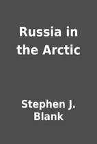 Russia in the Arctic by Stephen J. Blank