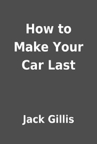 How to Make Your Car Last by Jack Gillis